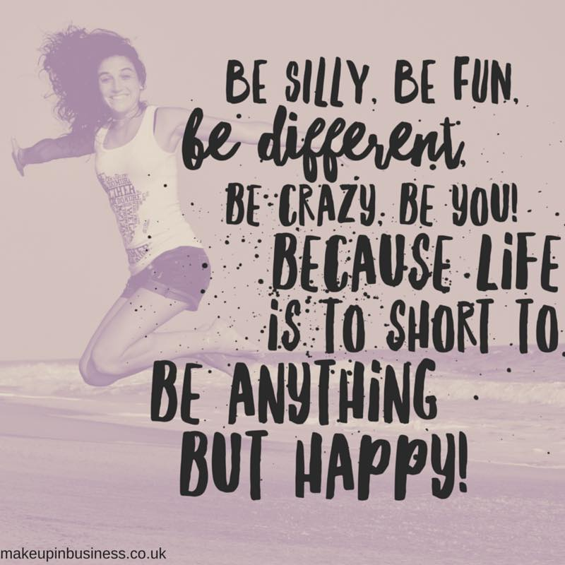 Quote - be silly, be fun, be different, be crazy, be you! Because life is to short to be anything but happy!