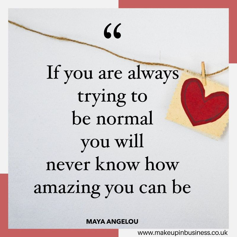 If you are always trying to be normal you will never know how amazing you can be - Mary Angelou quote